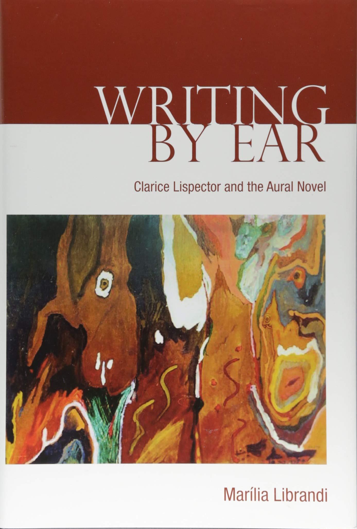 Writing by Ear: Clarice Lispector and the Aural Novel by Marília Librandi