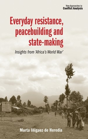 Everyday Resistance, Peacebuilding and State-making: Insights from 'Africa's World War'. Marta Iñiguez de Heredia.