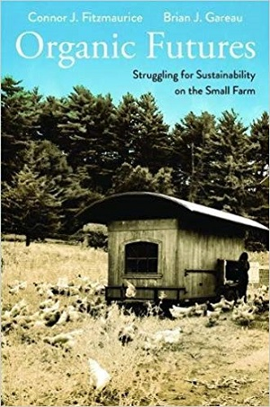 Organic Futures, Struggling for Sustainability on the Small Farm. Connor J. Fitzmaurice and Brian J. Gareau.