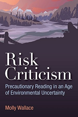 Risk Criticism, Precautionary Reading in an Age of Environmental Uncertainty. Molly Wallace