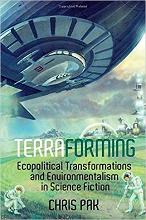 Terraforming: Ecopolitical Transformations and Environmentalism in Science Fiction. Chris Pak.