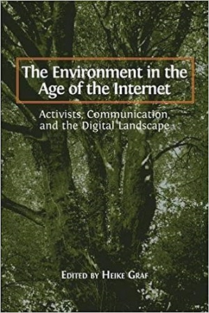 The Environment in the Age of the Internet: Activists, Communication, and the Digital Landscape. Heike Graf