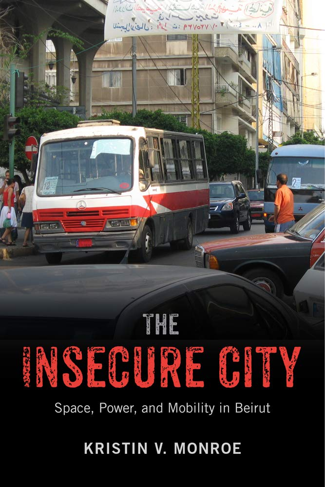 The Insecure City: Space, Power, and Mobility in Beirut. Kristin V. Monroe