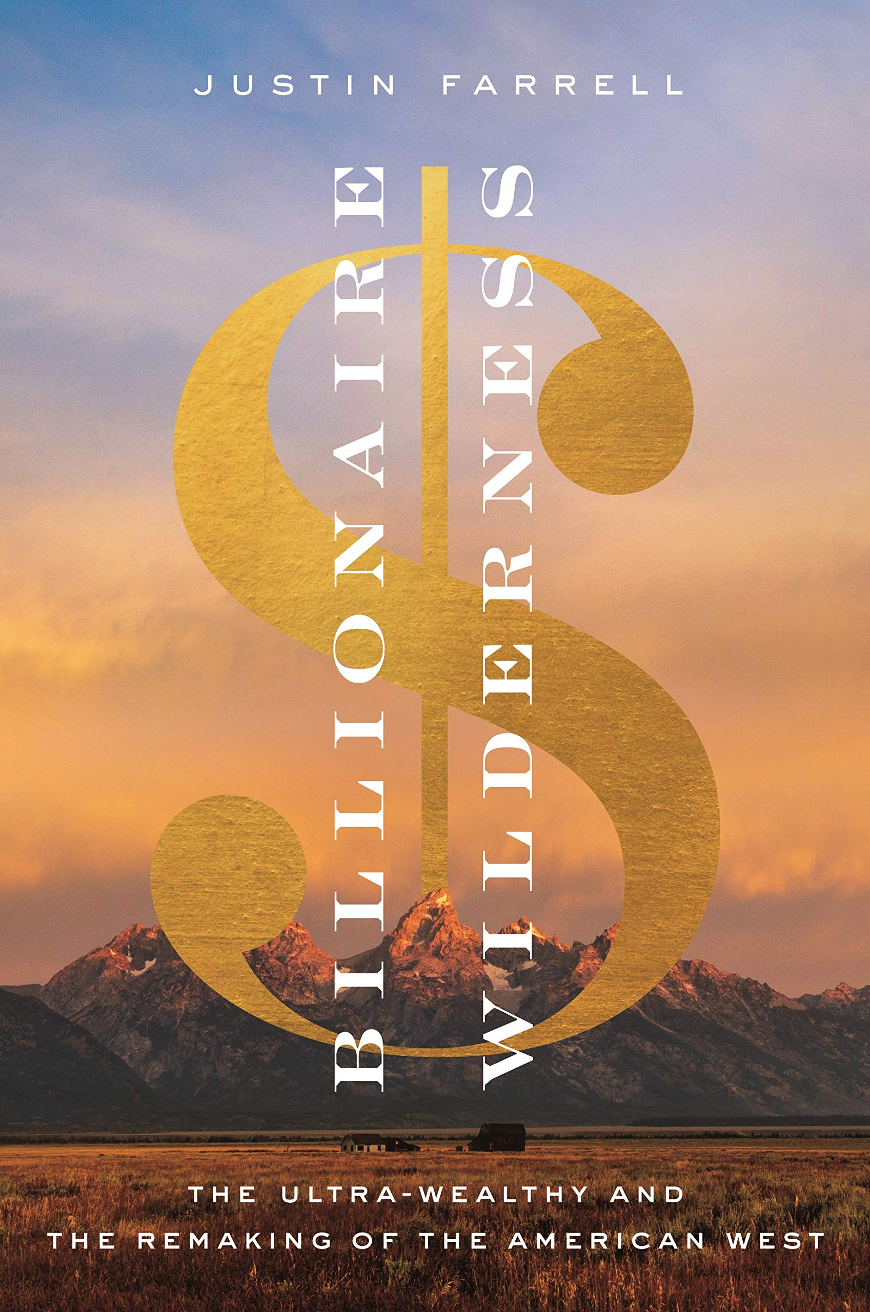 Justin Farrell. Billionaire Wilderness: The Ultra-Wealthy and the Remaking of the American West.