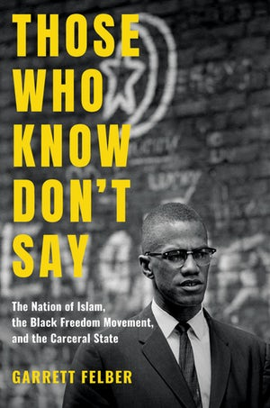 Garrett Felber. Those Who Know Don't Say: The Nation of Islam, the Black Freedom Movement, and the Carceral State.