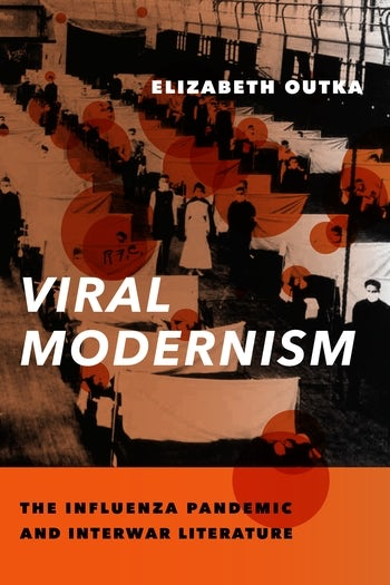 Elizabeth Outka. Viral Modernism: The Influenza Pandemic and Interwar Literature.